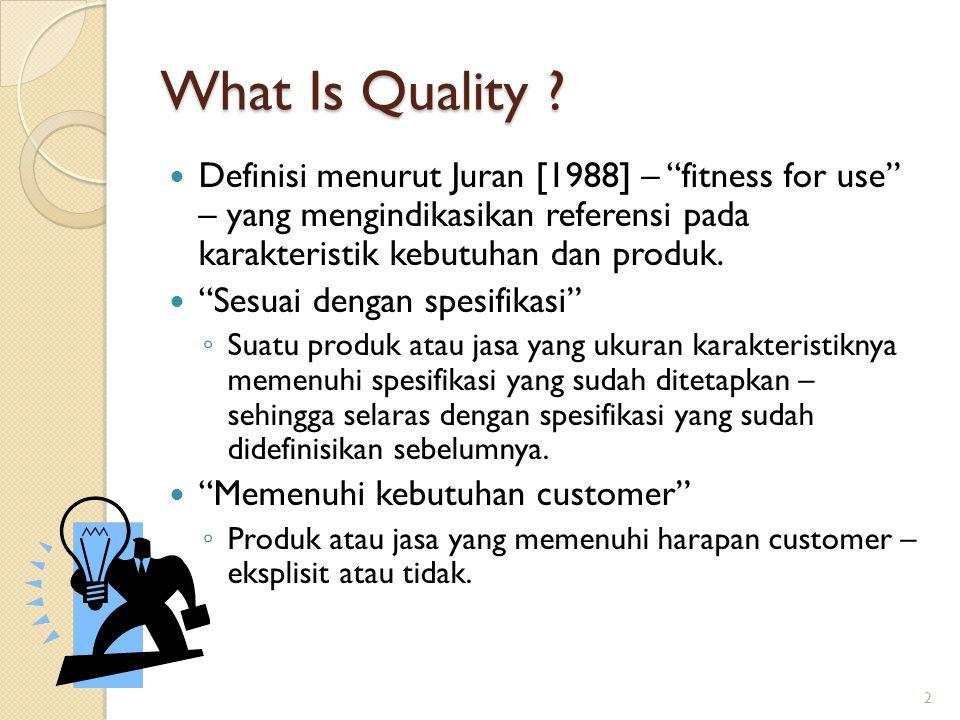 What Is Quality Definisi menurut Juran [1988] – fitness for use – yang mengindikasikan referensi pada karakteristik kebutuhan dan produk.
